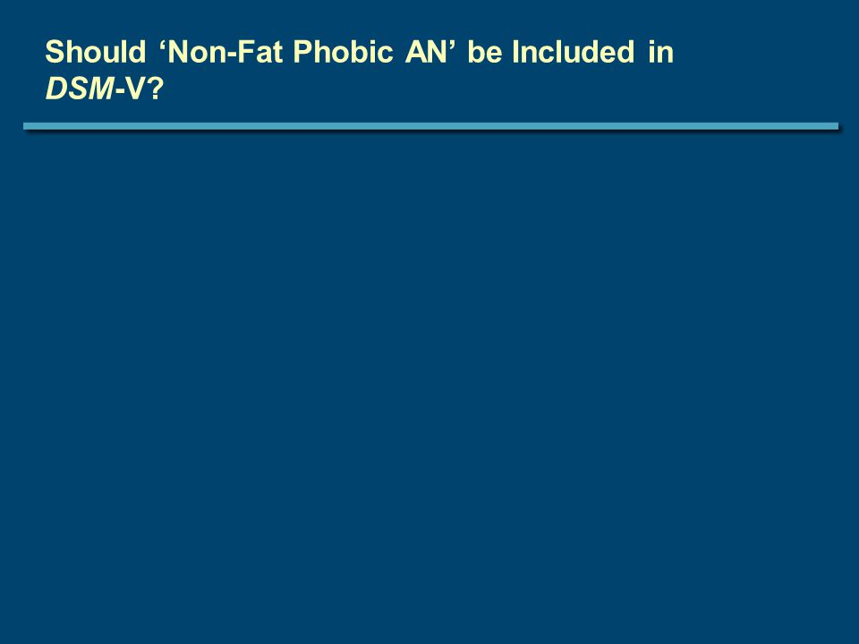 Should 'Non-Fat Phobic AN' be Included in DSM-V