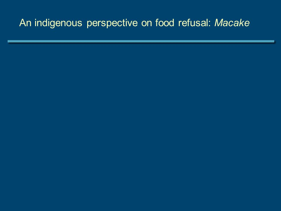 An indigenous perspective on food refusal: Macake