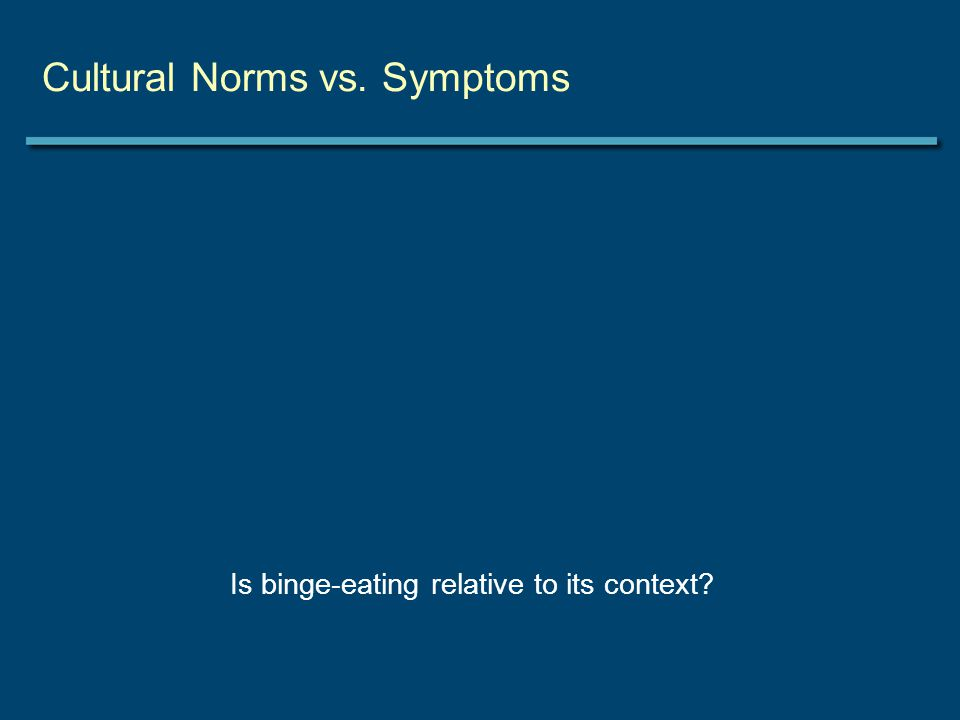 Cultural Norms vs. Symptoms Is binge-eating relative to its context