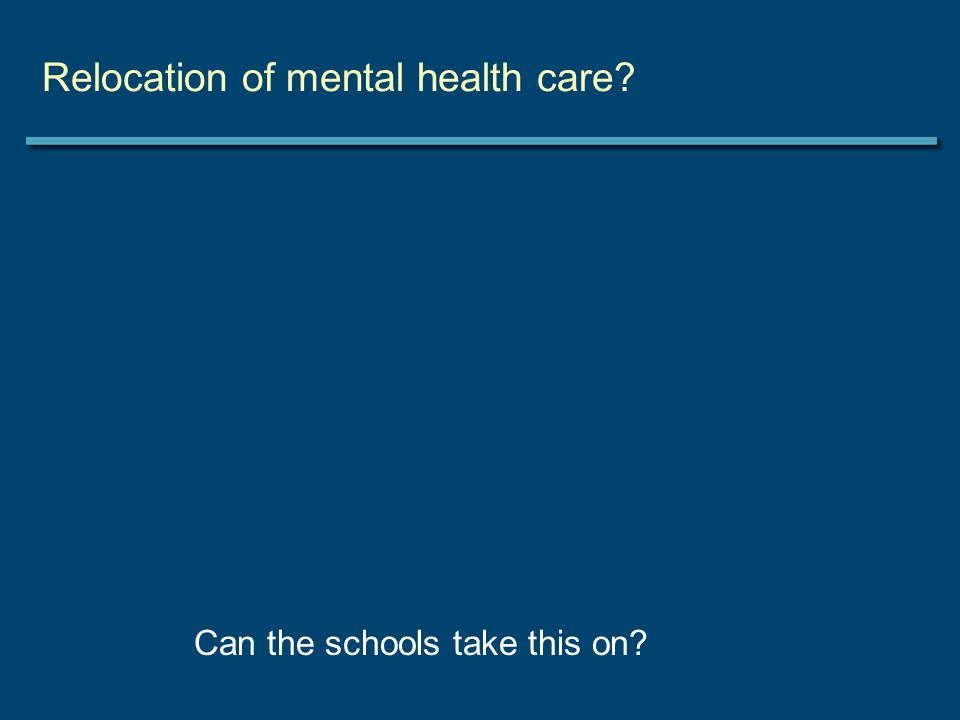 Relocation of mental health care Can the schools take this on