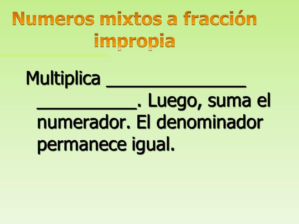 Multiplica ______________ por el denominador. Luego, suma el numerador. El denominador permanece igual.