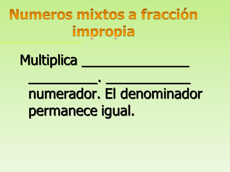Multiplica ______________ __________. Luego, suma el numerador. El denominador permanece igual.