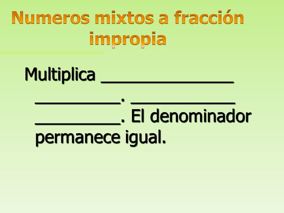 Multiplica ______________ _________. ___________ numerador. El denominador permanece igual.