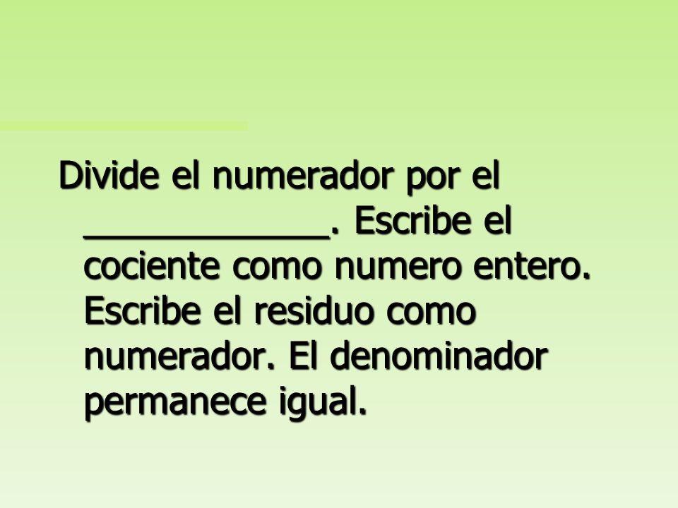 Divide el numerador por el denominador. Escribe el cociente como numero entero. Escribe el residuo como numerador. El denominador permanece igual.