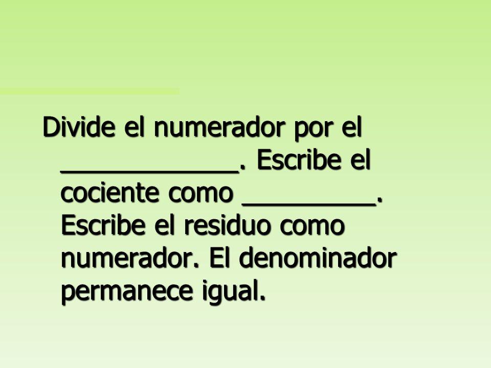 Divide el numerador por el ____________. Escribe el cociente como numero entero. Escribe el residuo como numerador. El denominador permanece igual.