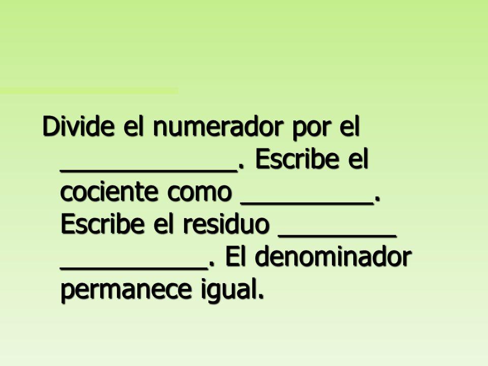 Divide el numerador por el ____________. Escribe el cociente como _________. Escribe el residuo como numerador. El denominador permanece igual.