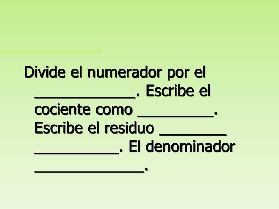 Divide el numerador por el ____________. Escribe el cociente como _________. Escribe el residuo ________ __________. El denominador permanece igual.