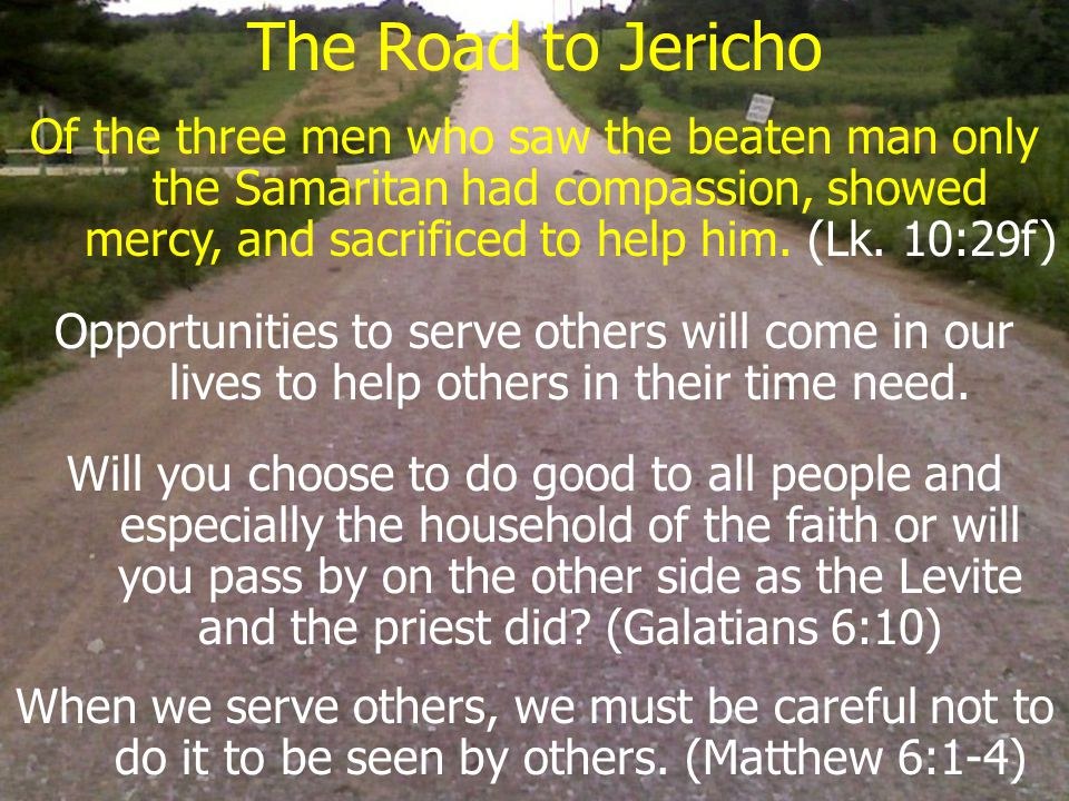 The Road to Jericho Of the three men who saw the beaten man only the Samaritan had compassion, showed mercy, and sacrificed to help him.