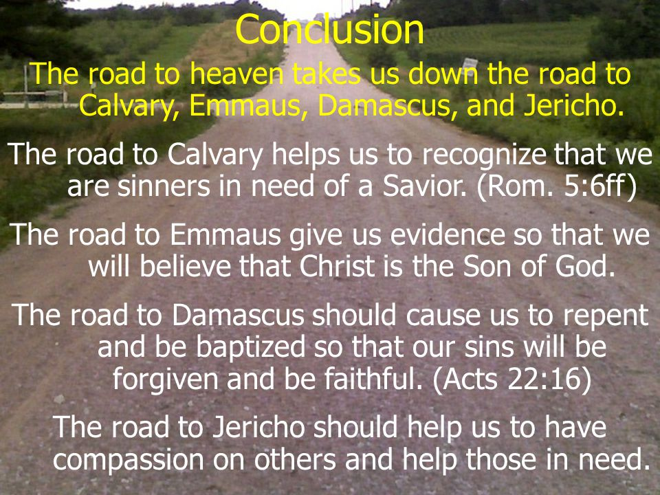 Conclusion The road to heaven takes us down the road to Calvary, Emmaus, Damascus, and Jericho.