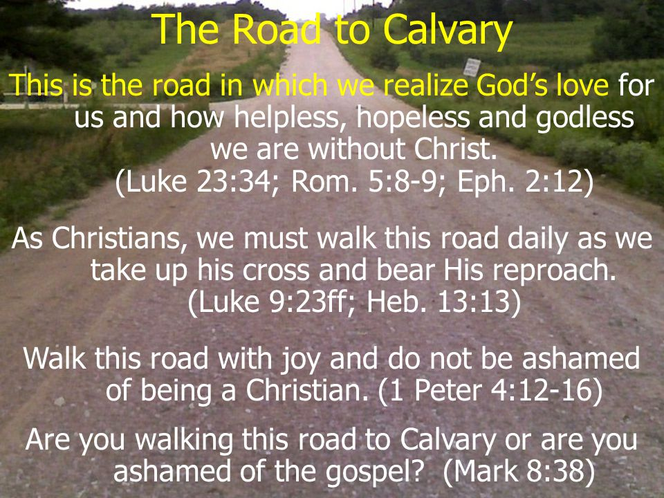 The Road to Calvary This is the road in which we realize God's love for us and how helpless, hopeless and godless we are without Christ.