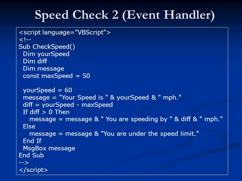 Speed Check 2 (Event Handler) <!-- Sub CheckSpeed() Dim yourSpeed Dim diff Dim message const maxSpeed = 50 yourSpeed = 60 message = Your Speed is & yourSpeed & mph. diff = yourSpeed - maxSpeed If diff > 0 Then message = message & You are speeding by & diff & mph. Else message = message & You are under the speed limit. End If MsgBox message End Sub -->