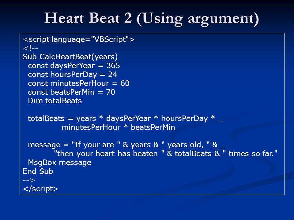 Heart Beat 2 (Using argument) <!-- Sub CalcHeartBeat(years) const daysPerYear = 365 const hoursPerDay = 24 const minutesPerHour = 60 const beatsPerMin