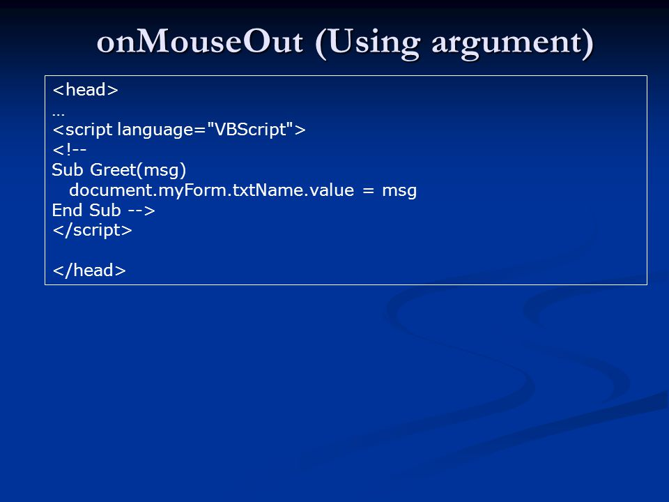 onMouseOut (Using argument) … <!-- Sub Greet(msg) document.myForm.txtName.value = msg End Sub -->