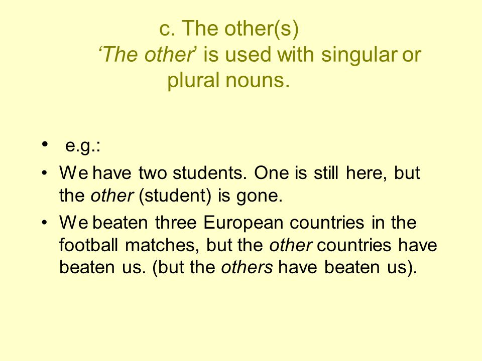 c. The other(s) 'The other' is used with singular or plural nouns. e.g.: We have two students. One is still here, but the other (student) is gone. We