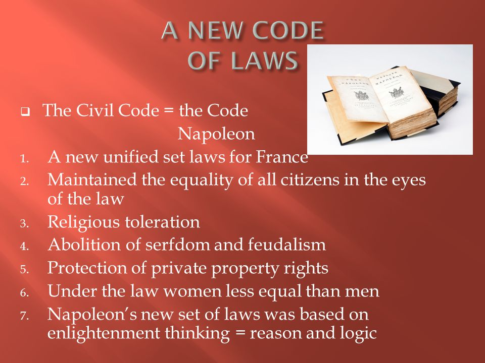  The Civil Code = the Code Napoleon 1. A new unified set laws for France 2.
