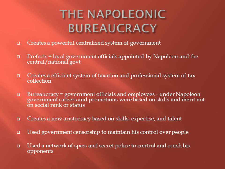  Creates a powerful centralized system of government  Prefects = local government officials appointed by Napoleon and the central/national govt  Creates a efficient system of taxation and professional system of tax collection  Bureaucracy = government officials and employees - under Napoleon government careers and promotions were based on skills and merit not on social rank or status  Creates a new aristocracy based on skills, expertise, and talent  Used government censorship to maintain his control over people  Used a network of spies and secret police to control and crush his opponents