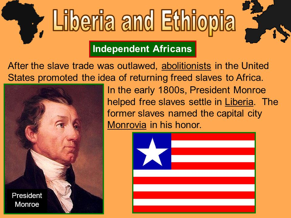 After the slave trade was outlawed, abolitionists in the United States promoted the idea of returning freed slaves to Africa. Independent Africans In
