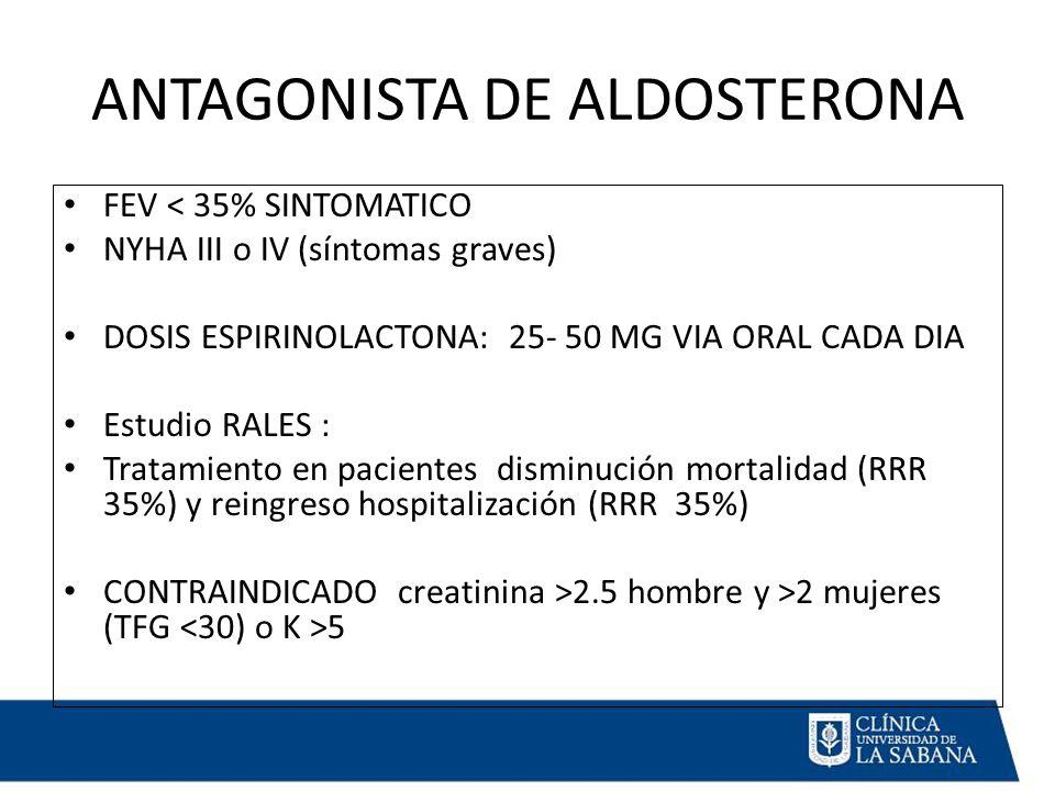 ANTAGONISTA DE ALDOSTERONA FEV < 35% SINTOMATICO NYHA III o IV (síntomas graves) DOSIS ESPIRINOLACTONA: 25- 50 MG VIA ORAL CADA DIA Estudio RALES : Tratamiento en pacientes disminución mortalidad (RRR 35%) y reingreso hospitalización (RRR 35%) CONTRAINDICADO creatinina >2.5 hombre y >2 mujeres (TFG 5