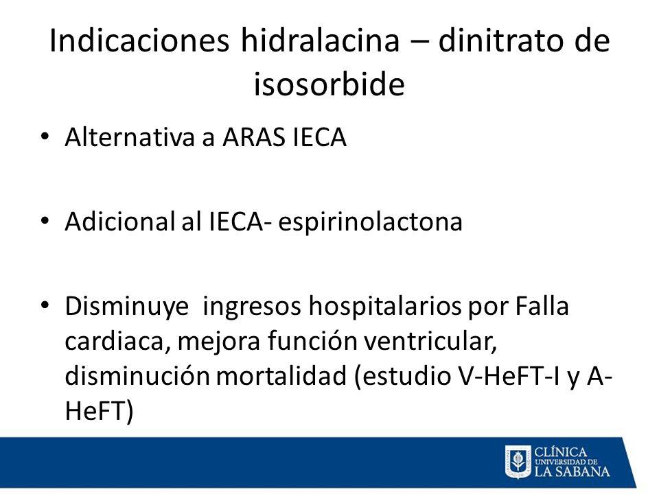 Indicaciones hidralacina – dinitrato de isosorbide Alternativa a ARAS IECA Adicional al IECA- espirinolactona Disminuye ingresos hospitalarios por Falla cardiaca, mejora función ventricular, disminución mortalidad (estudio V-HeFT-I y A- HeFT)