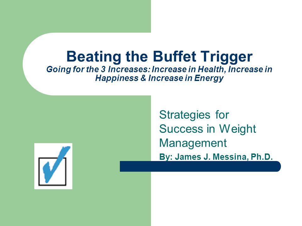 Beating the Buffet Trigger Going for the 3 Increases: Increase in Health, Increase in Happiness & Increase in Energy Strategies for Success in Weight Management By: James J.