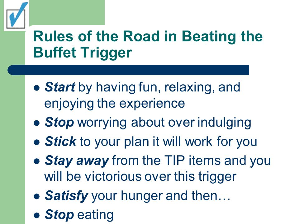 Rules of the Road in Beating the Buffet Trigger Start by having fun, relaxing, and enjoying the experience Stop worrying about over indulging Stick to your plan it will work for you Stay away from the TIP items and you will be victorious over this trigger Satisfy your hunger and then… Stop eating