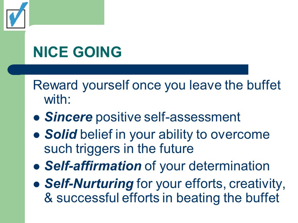 NICE GOING Reward yourself once you leave the buffet with: Sincere positive self-assessment Solid belief in your ability to overcome such triggers in the future Self-affirmation of your determination Self-Nurturing for your efforts, creativity, & successful efforts in beating the buffet