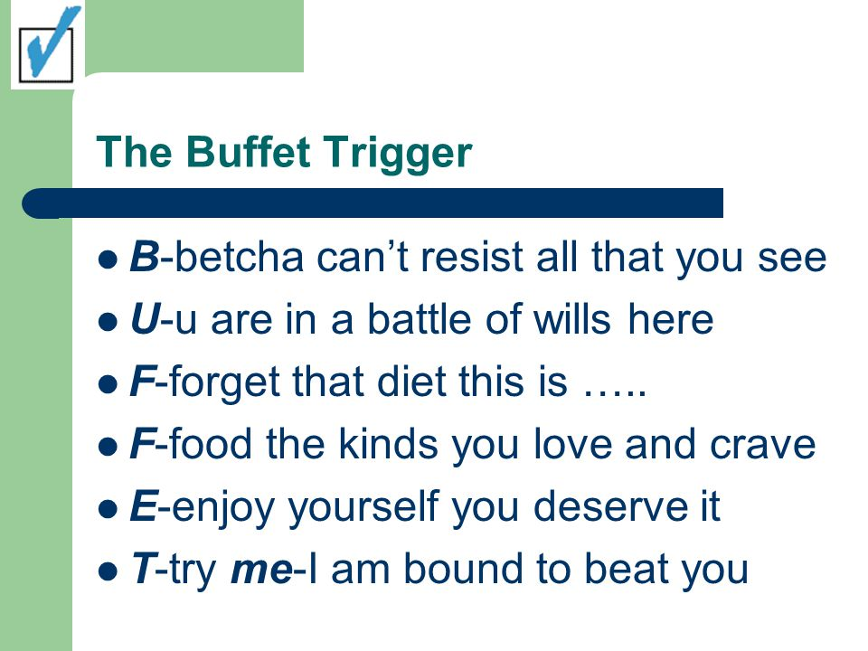 The Buffet Trigger B-betcha can't resist all that you see U-u are in a battle of wills here F-forget that diet this is ….. F-food the kinds you love a