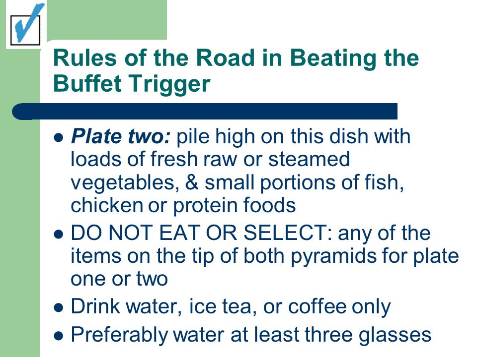 Rules of the Road in Beating the Buffet Trigger Plate two: pile high on this dish with loads of fresh raw or steamed vegetables, & small portions of fish, chicken or protein foods DO NOT EAT OR SELECT: any of the items on the tip of both pyramids for plate one or two Drink water, ice tea, or coffee only Preferably water at least three glasses