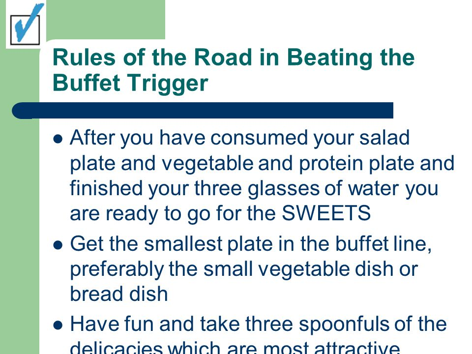 Rules of the Road in Beating the Buffet Trigger After you have consumed your salad plate and vegetable and protein plate and finished your three glasses of water you are ready to go for the SWEETS Get the smallest plate in the buffet line, preferably the small vegetable dish or bread dish Have fun and take three spoonfuls of the delicacies which are most attractive