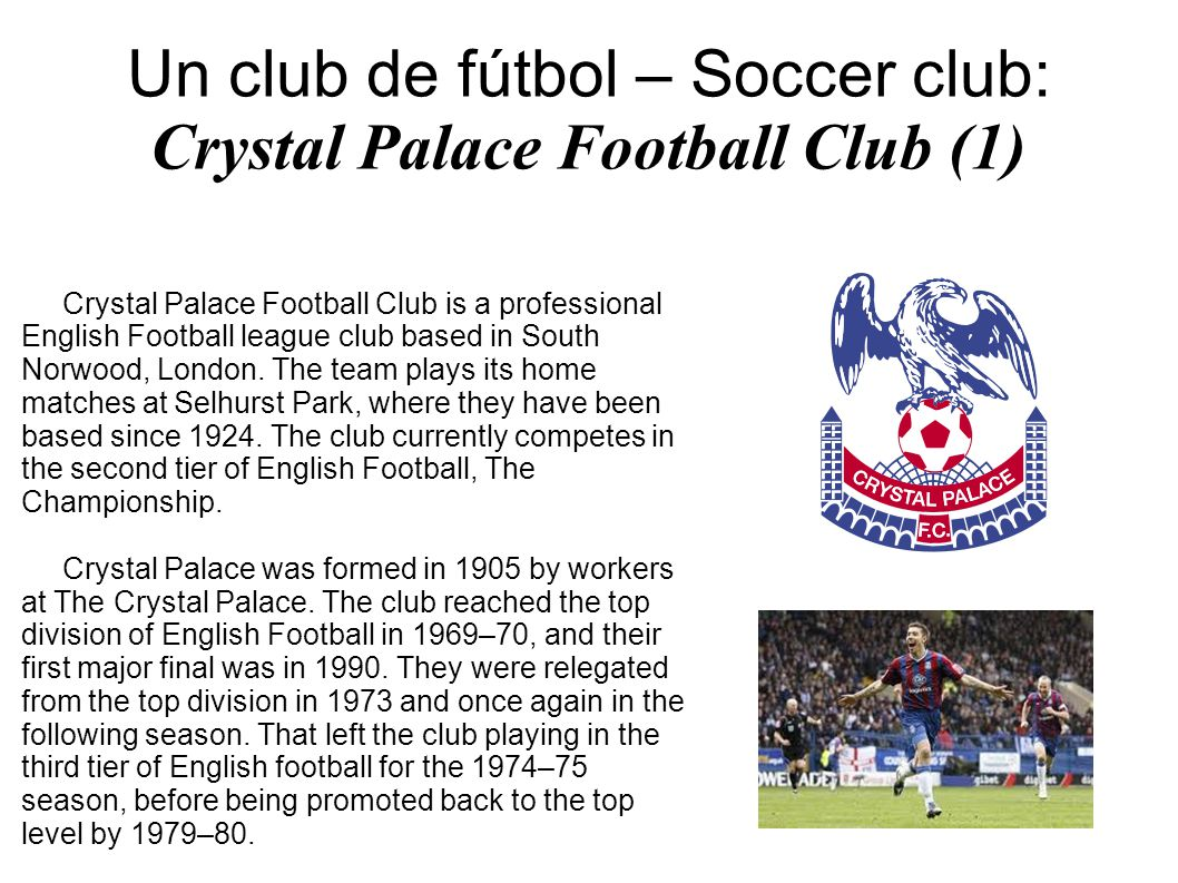 Un club de fútbol – Soccer club: Crystal Palace Football Club (2) Crystal Palace s most recent successful period began in 1988–89, when the club finished third in the Second Division and was promoted to the First Division.