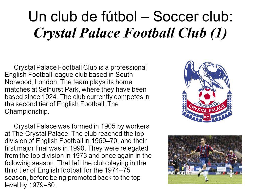 Un club de fútbol – Soccer club: Crystal Palace Football Club (1) Crystal Palace Football Club is a professional English Football league club based in South Norwood, London.
