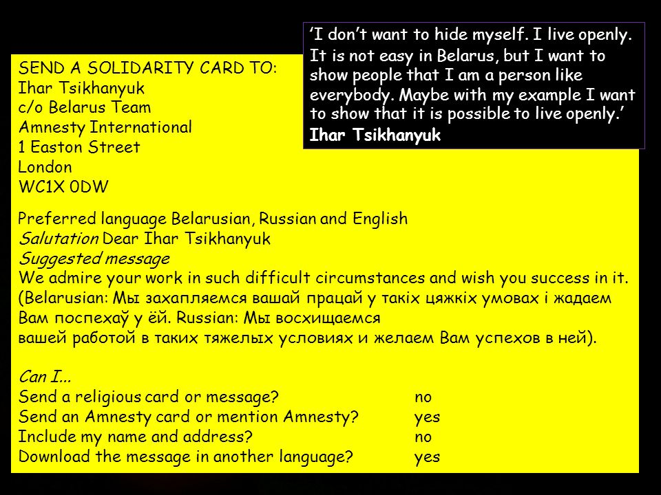 SEND A SOLIDARITY CARD TO: Ihar Tsikhanyuk c/o Belarus Team Amnesty International 1 Easton Street London WC1X 0DW Preferred language Belarusian, Russian and English Salutation Dear Ihar Tsikhanyuk Suggested message We admire your work in such difficult circumstances and wish you success in it.