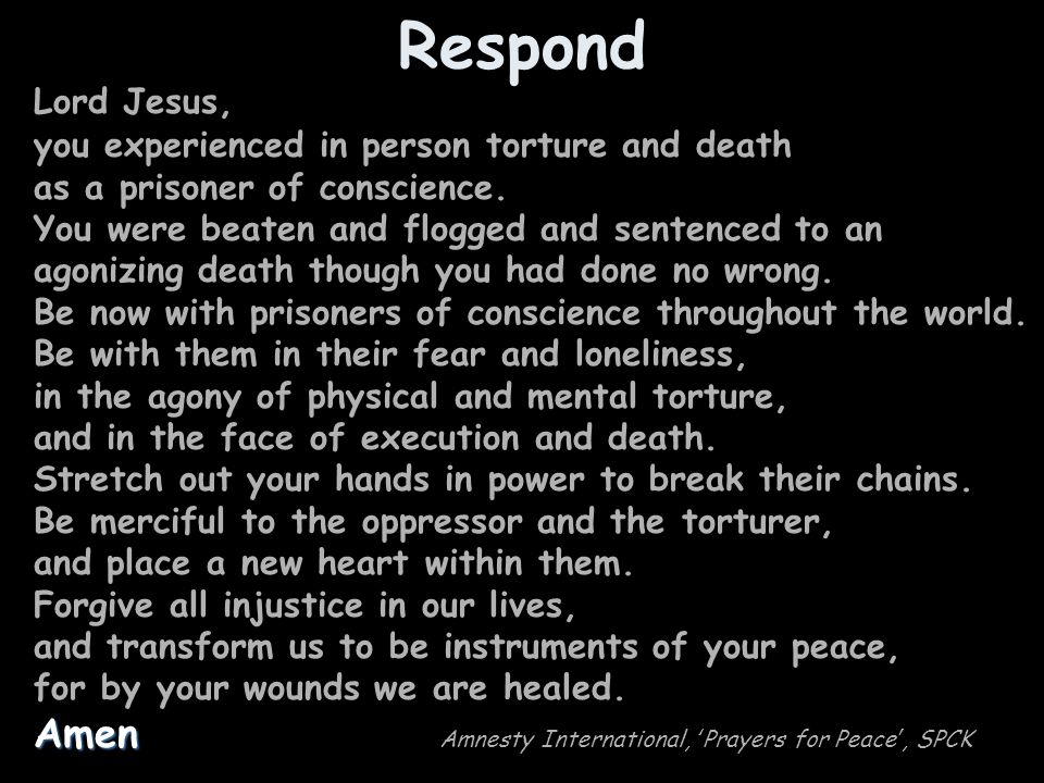 Respond Lord Jesus, you experienced in person torture and death as a prisoner of conscience. You were beaten and flogged and sentenced to an agonizing