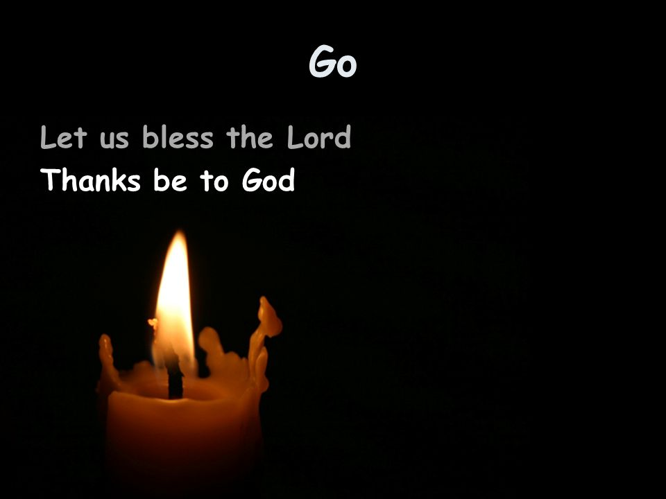Go Let us bless the Lord Thanks be to God
