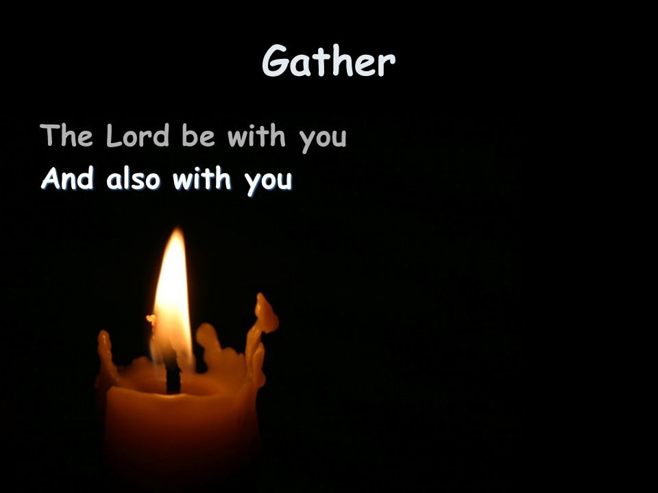 Gather The Lord be with you And also with you