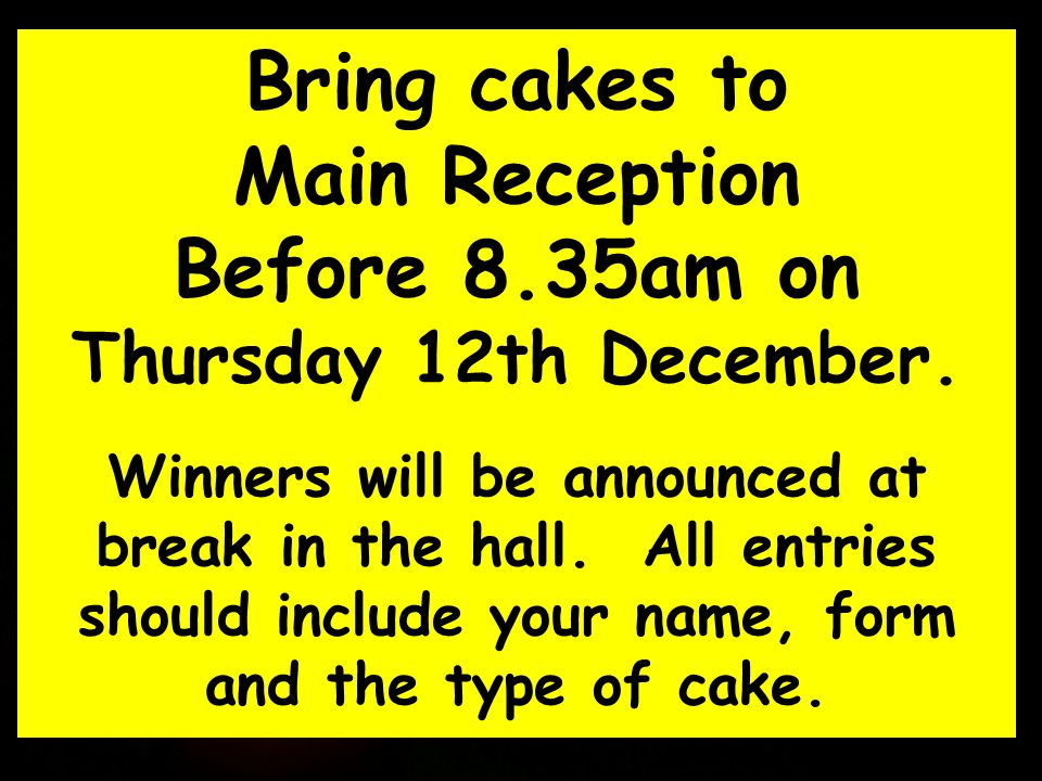 Bring cakes to Main Reception Before 8.35am on Thursday 12th December. Winners will be announced at break in the hall. All entries should include your