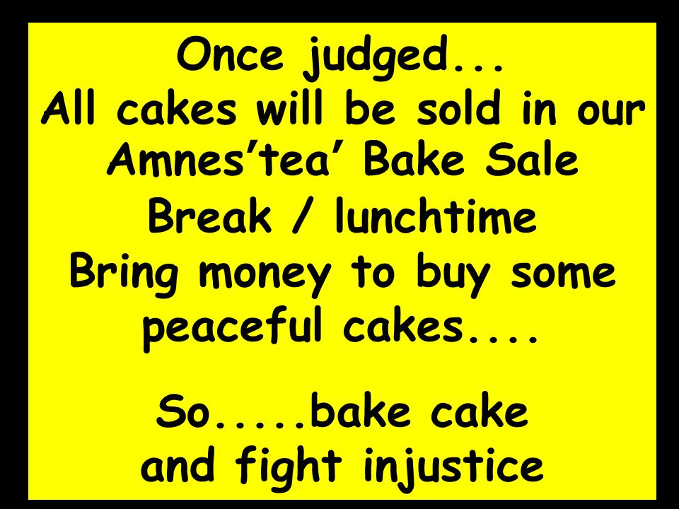 Once judged... All cakes will be sold in our Amnes'tea' Bake Sale Break / lunchtime Bring money to buy some peaceful cakes.... So.....bake cake and fi