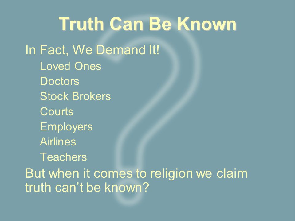 Truth Can Be Known In Fact, We Demand It! Loved Ones Doctors Stock Brokers Courts Employers Airlines Teachers But when it comes to religion we claim t