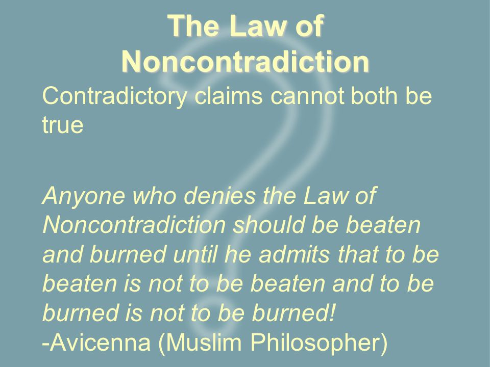 The Law of Noncontradiction Contradictory claims cannot both be true Anyone who denies the Law of Noncontradiction should be beaten and burned until he admits that to be beaten is not to be beaten and to be burned is not to be burned.
