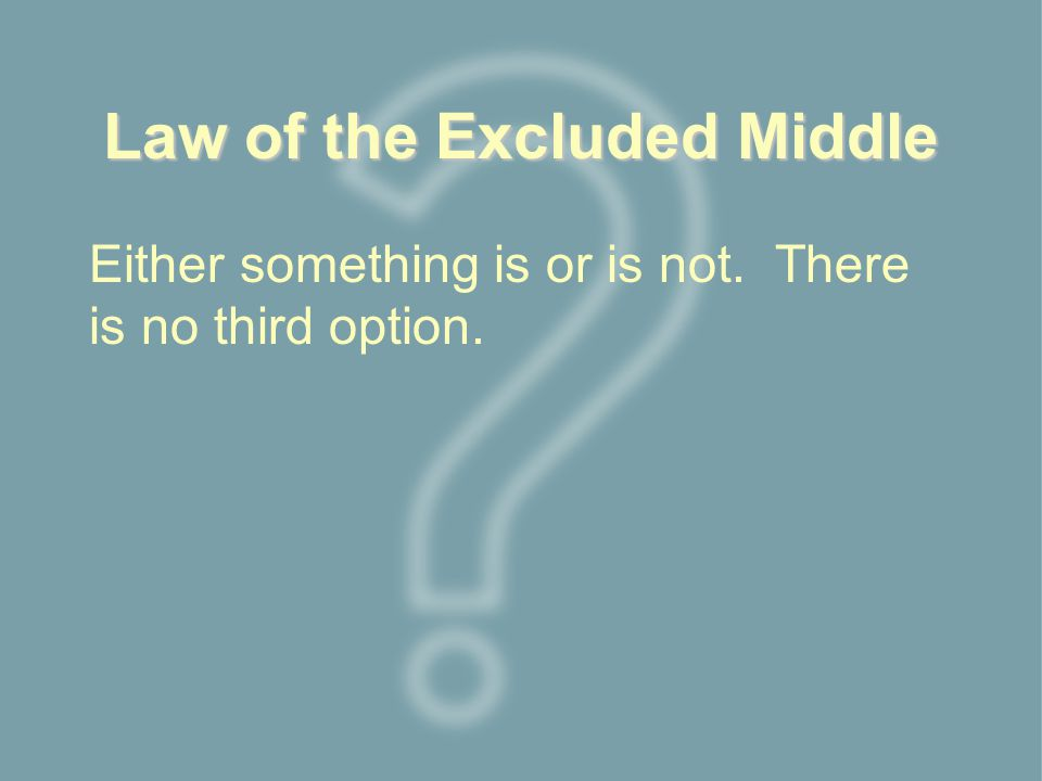 Law of the Excluded Middle Either something is or is not. There is no third option.
