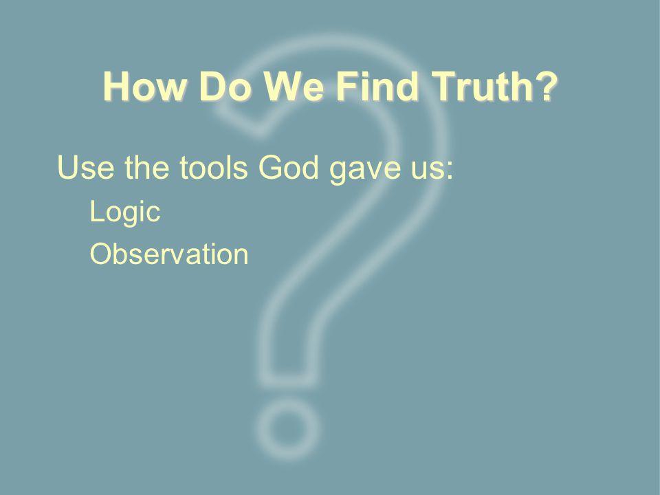 How Do We Find Truth Use the tools God gave us: Logic Observation
