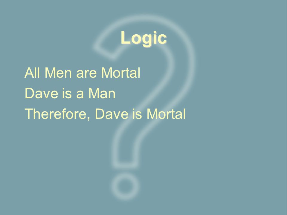 Logic All Men are Mortal Dave is a Man Therefore, Dave is Mortal
