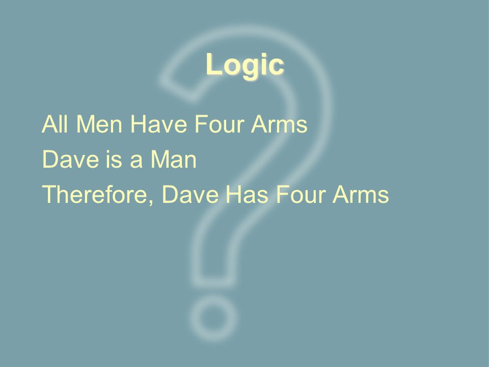 Logic All Men Have Four Arms Dave is a Man Therefore, Dave Has Four Arms