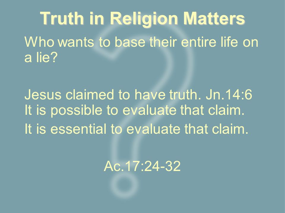 Truth in Religion Matters Who wants to base their entire life on a lie.