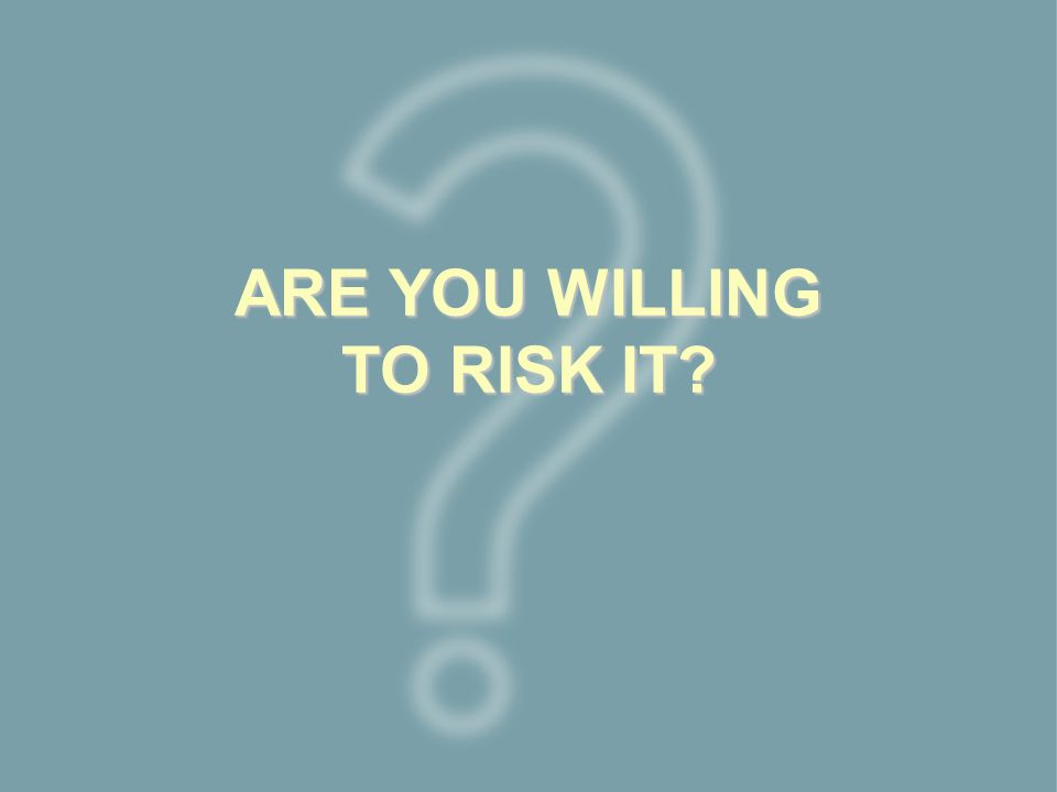 ARE YOU WILLING TO RISK IT