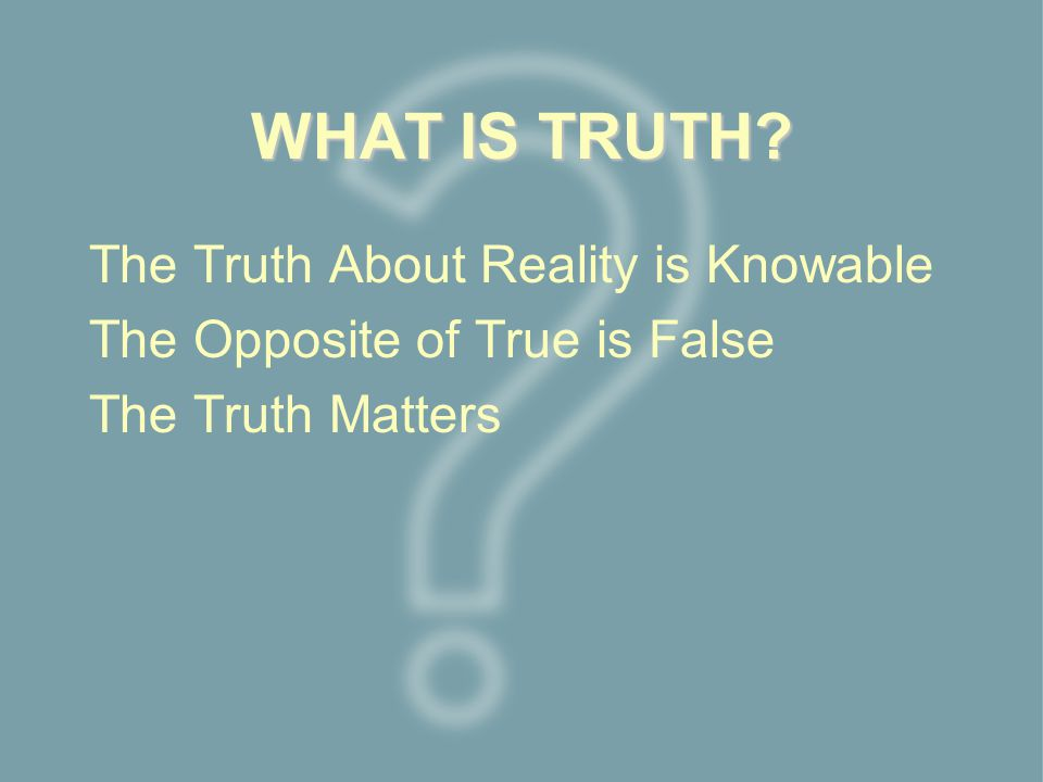 WHAT IS TRUTH The Truth About Reality is Knowable The Opposite of True is False The Truth Matters