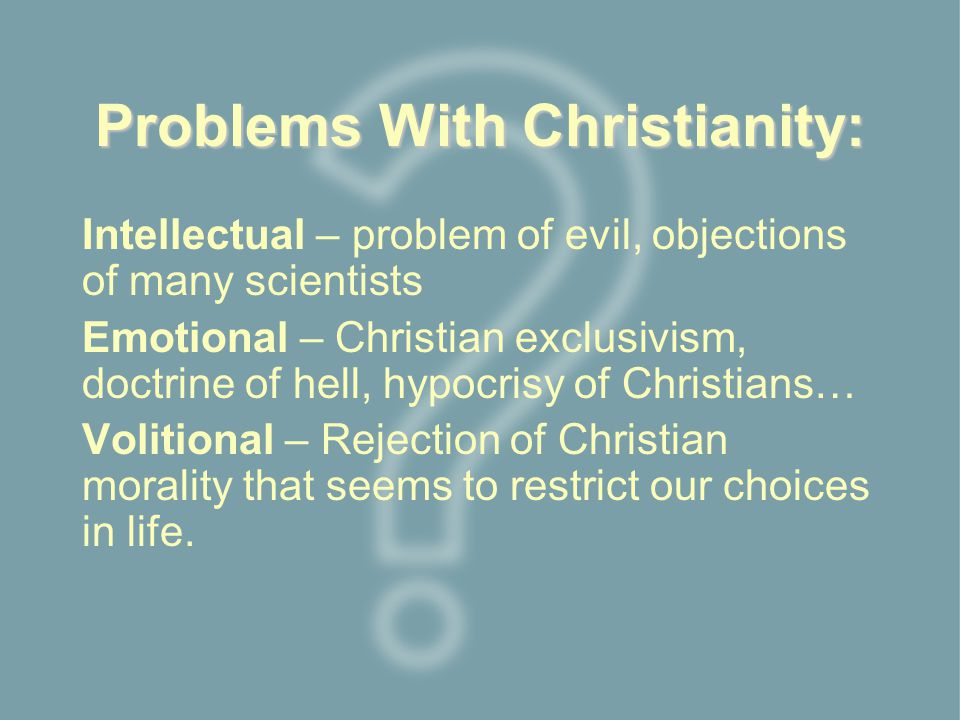 Problems With Christianity: Intellectual – problem of evil, objections of many scientists Emotional – Christian exclusivism, doctrine of hell, hypocrisy of Christians… Volitional – Rejection of Christian morality that seems to restrict our choices in life.