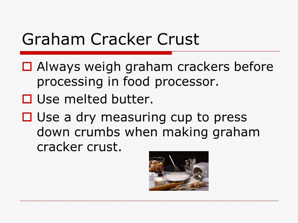 Graham Cracker Crust  Always weigh graham crackers before processing in food processor.