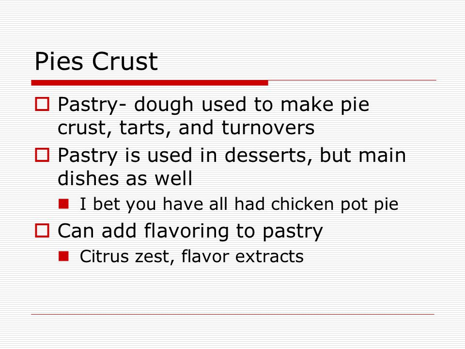 Pies Crust  Pastry- dough used to make pie crust, tarts, and turnovers  Pastry is used in desserts, but main dishes as well I bet you have all had chicken pot pie  Can add flavoring to pastry Citrus zest, flavor extracts
