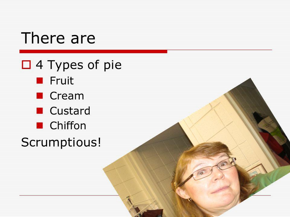 There are  4 Types of pie Fruit Cream Custard Chiffon Scrumptious!